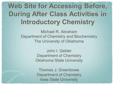Web Site for Accessing Before, During After Class Activities in Introductory Chemistry Michael R. Abraham Department of Chemistry and Biochemistry The.