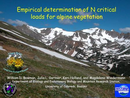 Empirical determination of N critical loads for alpine vegetation William D. Bowman, Julia L. Gartner, Keri Holland, and Magdalena Wiedermann Department.