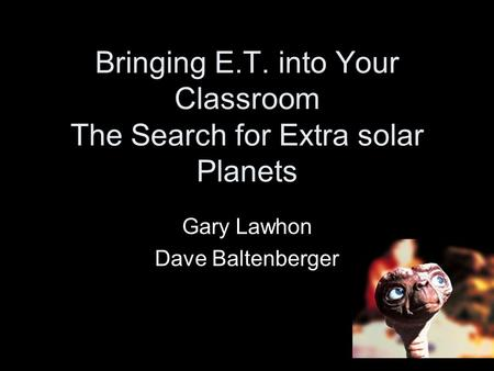 Bringing E.T. into Your Classroom The Search for Extra solar Planets Gary Lawhon Dave Baltenberger.