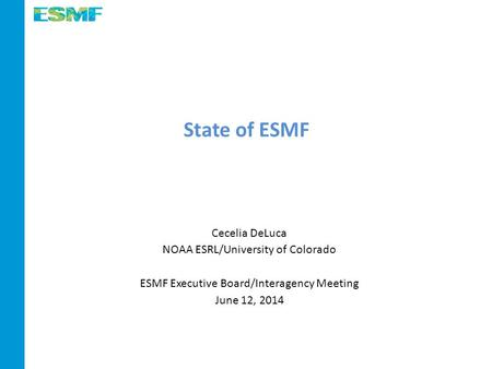 State of ESMF Cecelia DeLuca NOAA ESRL/University of Colorado ESMF Executive Board/Interagency Meeting June 12, 2014.