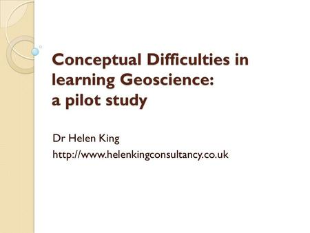 Conceptual Difficulties in learning Geoscience: a pilot study Dr Helen King