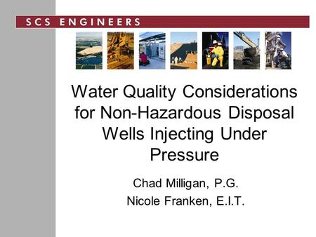 Water Quality Considerations for Non-Hazardous Disposal Wells Injecting Under Pressure Chad Milligan, P.G. Nicole Franken, E.I.T.