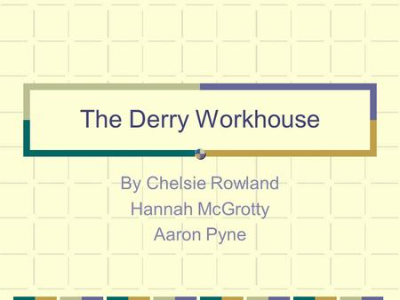 The Derry Workhouse By Chelsie Rowland Hannah McGrotty Aaron Pyne.