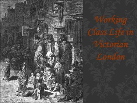 Working Class Life in Victorian London. In the nineteenth century there were developments in technology that meant many people stopped working on the.