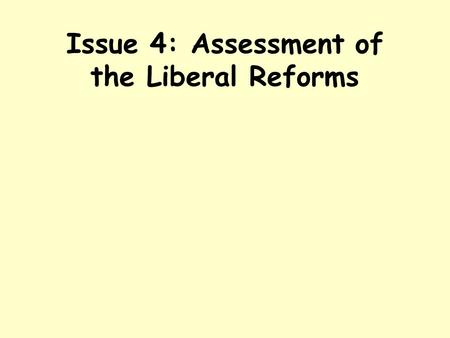 Issue 4: Assessment of the Liberal Reforms. Learning Objectives To evaluate the overall impact of the Liberal Reforms on the young, the old, the sick.