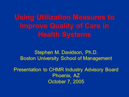 Using Utilization Measures to Improve Quality of Care in Health Systems Stephen M. Davidson, Ph.D. Boston University School of Management Presentation.