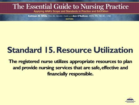 Standard 15. Resource Utilization The registered nurse utilizes appropriate resources to plan and provide nursing services that are safe, effective and.