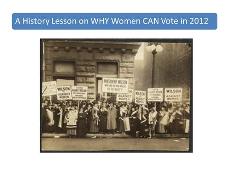 A History Lesson on WHY Women CAN Vote in 2012. This is about our mothers and grandmothers - only 90 years ago. Remember, it was not until 1920 that women.