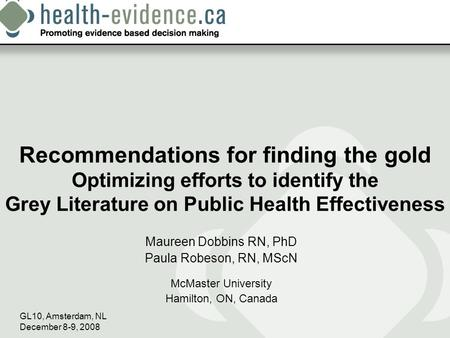 GL10, Amsterdam, NL December 8-9, 2008 Recommendations for finding the gold Optimizing efforts to identify the Grey Literature on Public Health Effectiveness.