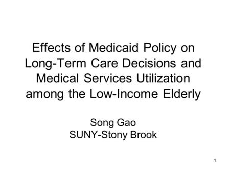 1 Effects of Medicaid Policy on Long-Term Care Decisions and Medical Services Utilization among the Low-Income Elderly Song Gao SUNY-Stony Brook.