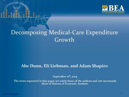 Www.bea.gov 1 Decomposing Medical-Care Expenditure Growth Abe Dunn, Eli Liebman, and Adam Shapiro September 11 th, 2014 The views expressed in this paper.