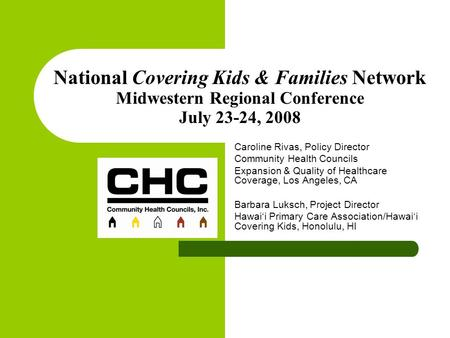 National Covering Kids & Families Network Midwestern Regional Conference July 23-24, 2008 Caroline Rivas, Policy Director Community Health Councils Expansion.
