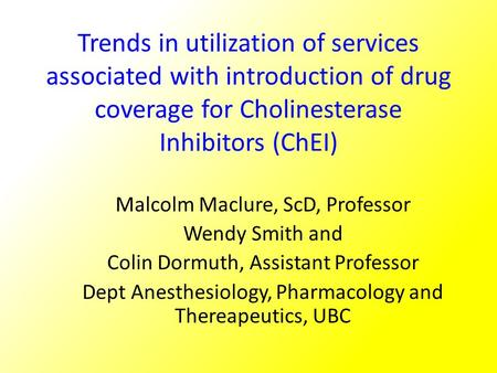 Trends in utilization of services associated with introduction of drug coverage for Cholinesterase Inhibitors (ChEI) Malcolm Maclure, ScD, Professor Wendy.