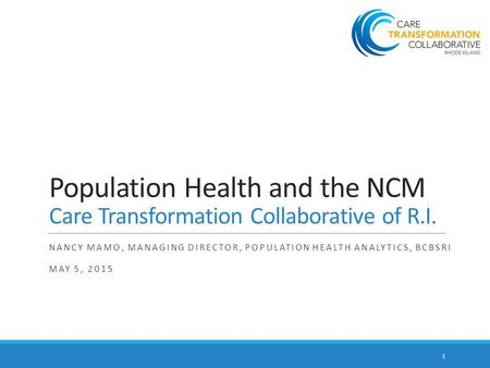 Population Health and the NCM Care Transformation Collaborative of R.I. NANCY MAMO, MANAGING DIRECTOR, POPULATION HEALTH ANALYTICS, BCBSRI MAY 5, 2015.