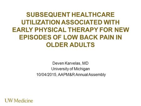 SUBSEQUENT HEALTHCARE UTILIZATION ASSOCIATED WITH EARLY PHYSICAL THERAPY FOR NEW EPISODES OF LOW BACK PAIN IN OLDER ADULTS Deven Karvelas, MD University.