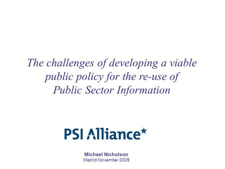 Michael Nicholson Madrid November 2009 The challenges of developing a viable public policy for the re-use of Public Sector Information.