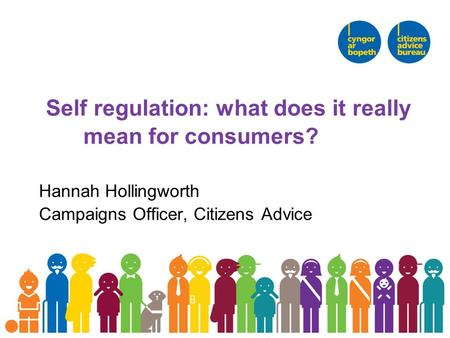 Self regulation: what does it really mean for consumers? Hannah Hollingworth Campaigns Officer, Citizens Advice.