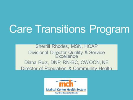 Care Transitions Program Sherrill Rhodes, MSN, HCAP Divisional Director Quality & Service Excellence Diana Ruiz, DNP, RN-BC, CWOCN, NE Director of Population.