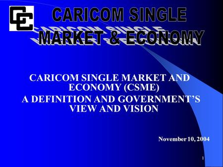 1 CARICOM SINGLE MARKET AND ECONOMY (CSME) A DEFINITION AND GOVERNMENT'S VIEW AND VISION November 10, 2004.