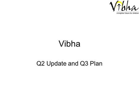 Vibha Q2 Update and Q3 Plan. Vibha – Cumulative Financials – behind target –HTG dropped to $21943 from $23617 (Q1) –Other Direct Cash Inflow remains same.