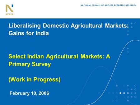 Liberalising Domestic Agricultural Markets: Gains for India Select Indian Agricultural Markets: A Primary Survey (Work in Progress) February 10, 2006.