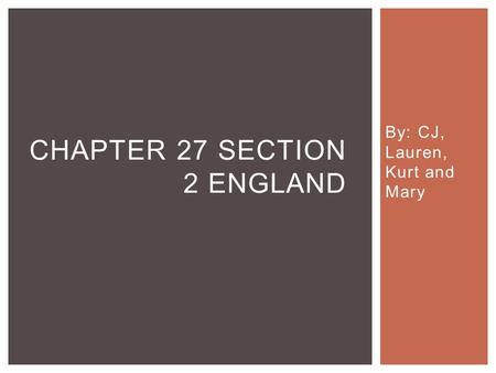 By: CJ, Lauren, Kurt and Mary CHAPTER 27 SECTION 2 ENGLAND.