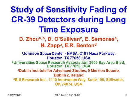 11/12/2015NASA-JSC and DIAS1 Study of Sensitivity Fading of CR-39 Detectors during Long Time Exposure D. Zhou a, b, D. O'Sullivan c, E. Semones a, N. Zapp.