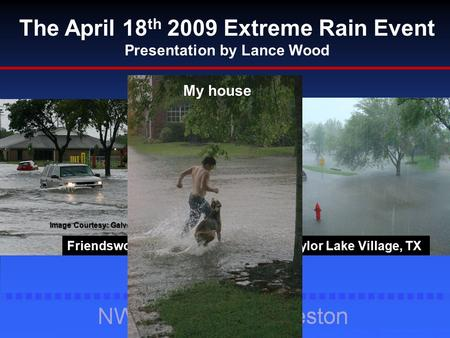 The April 18 th 2009 Extreme Rain Event Presentation by Lance Wood Image Courtesy: Galveston Daily News Friendswood, TX Taylor Lake Village, TX My house.