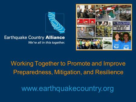 Working Together to Promote and Improve Preparedness, Mitigation, and Resilience www.earthquakecountry.org.