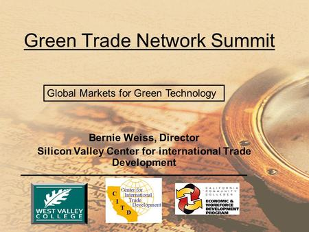 Bernie Weiss, Director Silicon Valley Center for international Trade Development Green Trade Network Summit Global Markets for Green Technology.