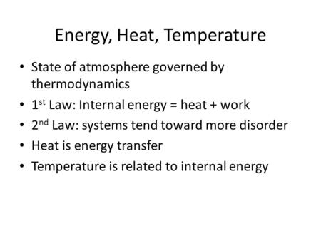 Energy, Heat, Temperature State of atmosphere governed by thermodynamics 1 st Law: Internal energy = heat + work 2 nd Law: systems tend toward more disorder.