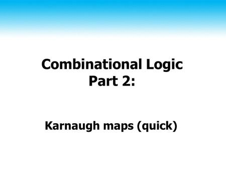 Combinational Logic Part 2: Karnaugh maps (quick).