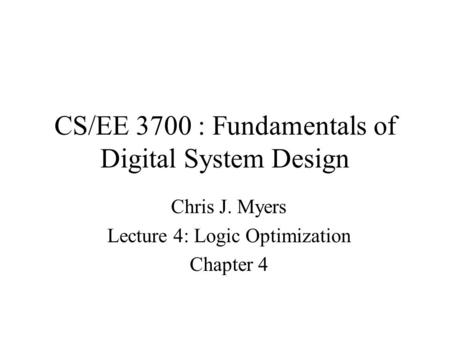CS/EE 3700 : Fundamentals of Digital System Design Chris J. Myers Lecture 4: Logic Optimization Chapter 4.