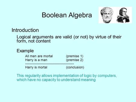 Boolean Algebra Introduction Logical arguments are valid (or not) by virtue of their form, not content Example All men are mortal(premise 1) Harry is a.