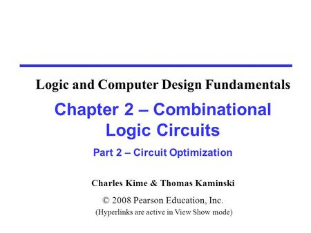 Charles Kime & Thomas Kaminski © 2008 Pearson Education, Inc. (Hyperlinks are active in View Show mode) Chapter 2 – Combinational Logic Circuits Part 2.