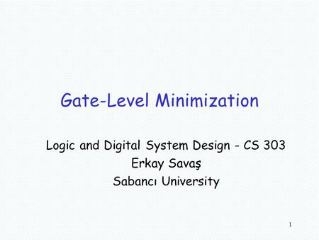 1 Gate-Level Minimization Logic and Digital System Design - CS 303 Erkay Savaş Sabancı University.