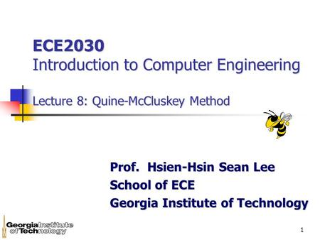 1 ECE2030 Introduction to Computer Engineering Lecture 8: Quine-McCluskey Method Prof. Hsien-Hsin Sean Lee School of ECE Georgia Institute of Technology.