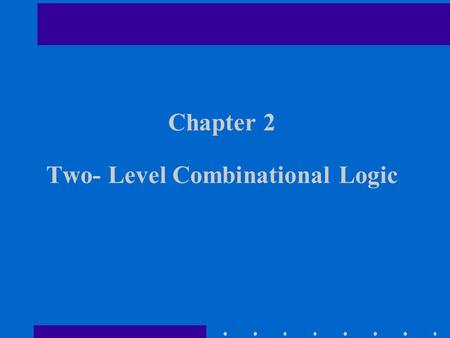 Chapter 2 Two- Level Combinational Logic. Chapter Overview Logic Functions and Switches Not, AND, OR, NAND, NOR, XOR, XNOR Gate Logic Laws and Theorems.