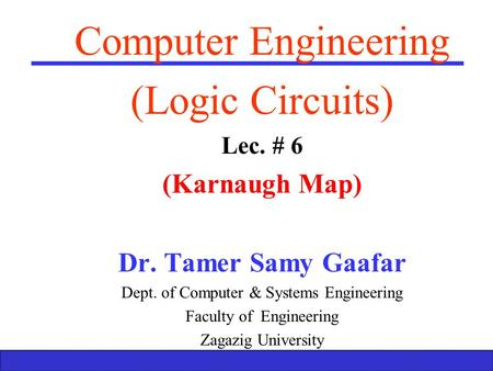 Boolean Algebra and Logic Gates 1 Computer Engineering (Logic Circuits) Lec. # 6 (Karnaugh Map) Dr. Tamer Samy Gaafar Dept. of Computer & Systems Engineering.