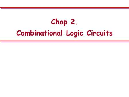 Chap 2. Combinational Logic Circuits. Chap.2 2 2.1 Binary Logic and Gates l 디지털 회로 (Digital circuits) o hardware components that manipulate binary information.