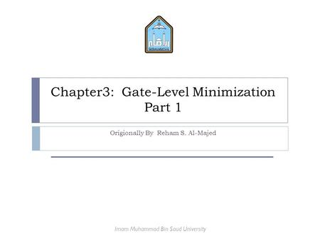 Chapter3: Gate-Level Minimization Part 1 Origionally By Reham S. Al-Majed Imam Muhammad Bin Saud University.