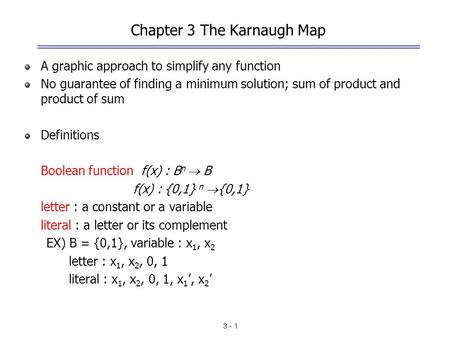 3 - 1 Chapter 3 The Karnaugh Map A graphic approach to simplify any function No guarantee of finding a minimum solution; sum of product and product of.
