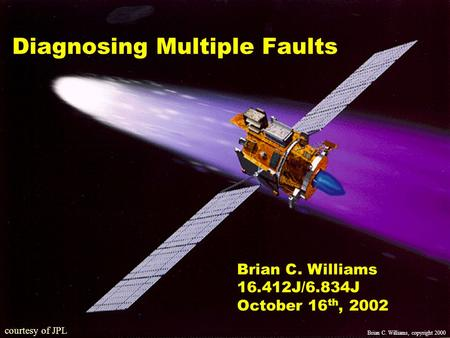 10/16/02copyright Brian Williams, 20021 courtesy of JPL Diagnosing Multiple Faults Brian C. Williams 16.412J/6.834J October 16 th, 2002 Brian C. Williams,