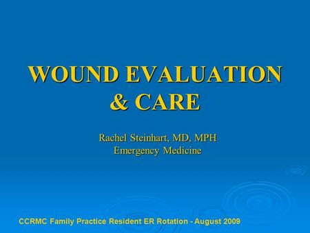 WOUND EVALUATION & CARE Rachel Steinhart, MD, MPH Emergency Medicine CCRMC Family Practice Resident ER Rotation - August 2009.