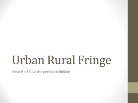 Urban Rural Fringe What is it? Give the perfect definition.
