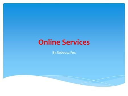 Online Services By Rebecca Fox. What Are Online Services? Services that are provided by the internet. There are different types of services e.g. entertainment,