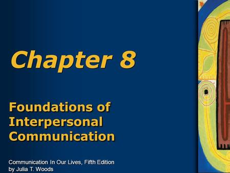 Communication In Our Lives, Fifth Edition by Julia T. Woods Chapter 8 Foundations of Interpersonal Communication.