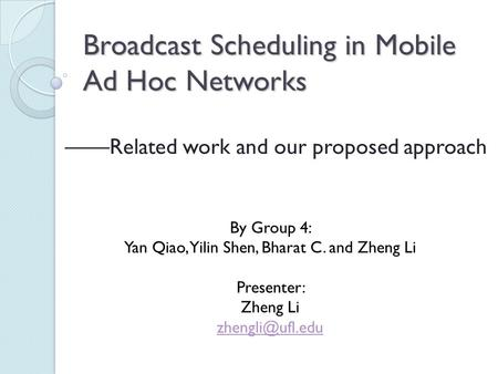 Broadcast Scheduling in Mobile Ad Hoc Networks ——Related work and our proposed approach By Group 4: Yan Qiao, Yilin Shen, Bharat C. and Zheng Li Presenter: