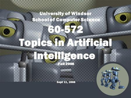 University of Windsor School of Computer Science 60-572 Topics in Artificial Intelligence Fall 2008 Sept 11, 2008.
