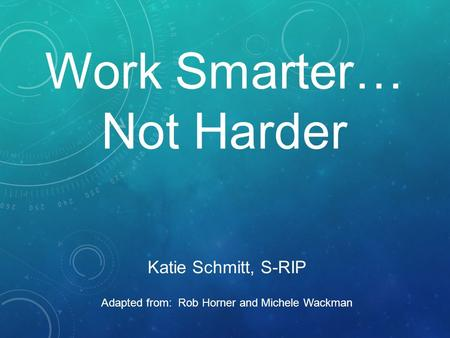 Work Smarter… Not Harder Katie Schmitt, S-RIP Adapted from: Rob Horner and Michele Wackman.